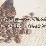 おいしい水出しコーヒーを淹れるために『コーヒー豆(粉)』をしっかり選ぼう