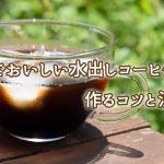 自宅でおいしい【水出しコーヒー】を作ろう!コツと注意点をご紹介します