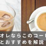 カフェオレにおすすめのコーヒー豆と銘柄│失敗しない選び方とは